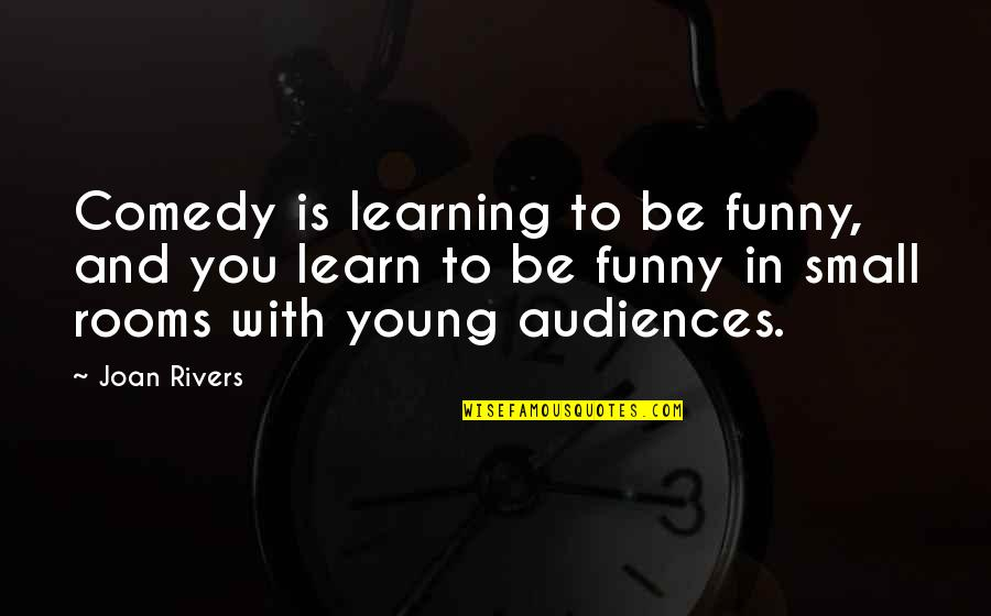 Joan Rivers Funny Quotes By Joan Rivers: Comedy is learning to be funny, and you