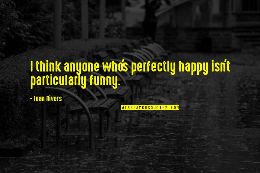 Joan Rivers Funny Quotes By Joan Rivers: I think anyone who's perfectly happy isn't particularly