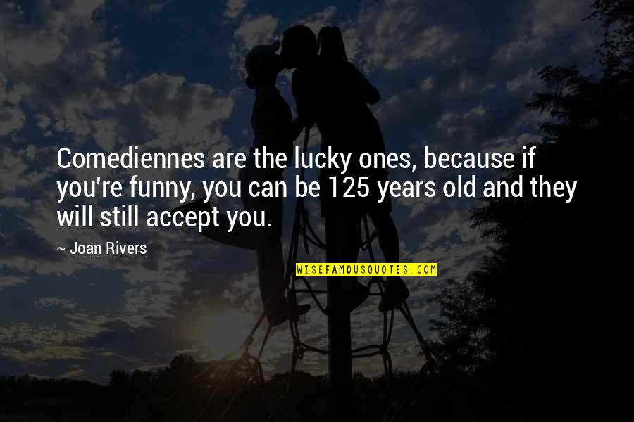 Joan Rivers Funny Quotes By Joan Rivers: Comediennes are the lucky ones, because if you're