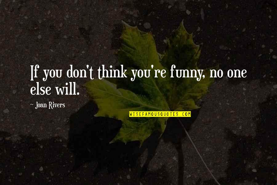 Joan Rivers Funny Quotes By Joan Rivers: If you don't think you're funny, no one