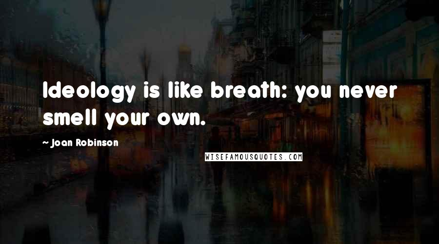 Joan Robinson quotes: Ideology is like breath: you never smell your own.