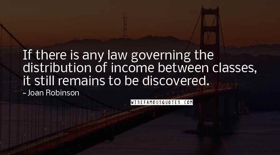 Joan Robinson quotes: If there is any law governing the distribution of income between classes, it still remains to be discovered.