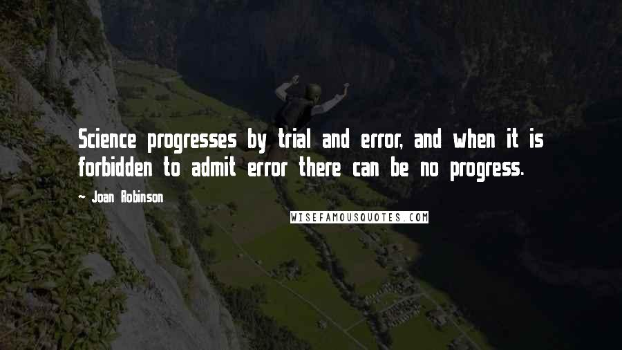 Joan Robinson quotes: Science progresses by trial and error, and when it is forbidden to admit error there can be no progress.
