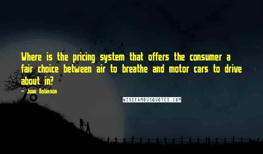 Joan Robinson quotes: Where is the pricing system that offers the consumer a fair choice between air to breathe and motor cars to drive about in?