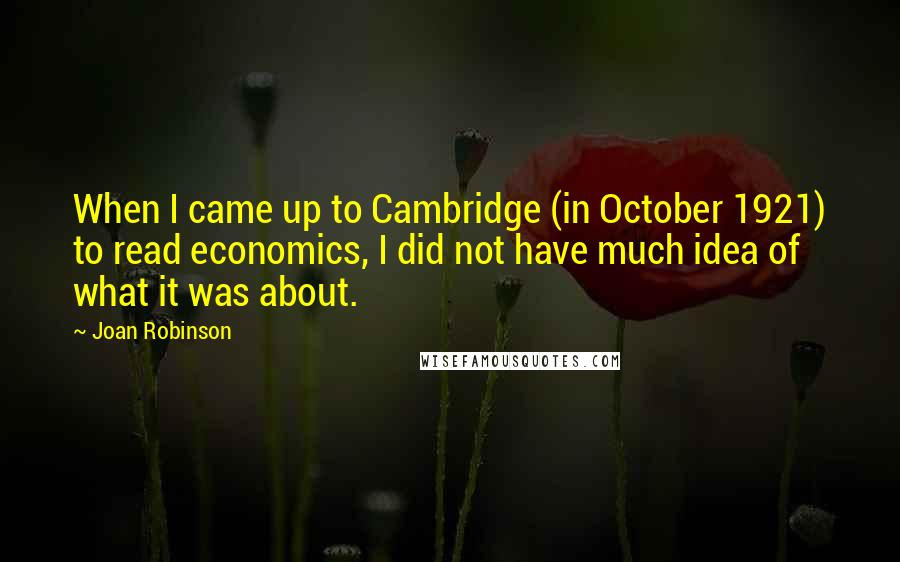 Joan Robinson quotes: When I came up to Cambridge (in October 1921) to read economics, I did not have much idea of what it was about.