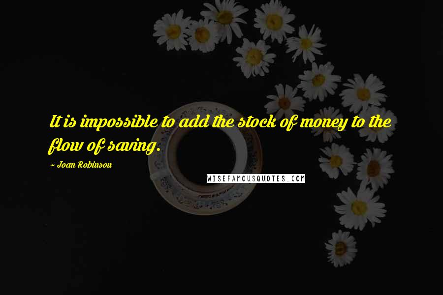 Joan Robinson quotes: It is impossible to add the stock of money to the flow of saving.
