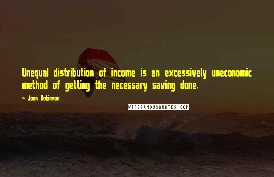 Joan Robinson quotes: Unequal distribution of income is an excessively uneconomic method of getting the necessary saving done.