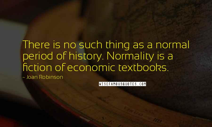 Joan Robinson quotes: There is no such thing as a normal period of history. Normality is a fiction of economic textbooks.