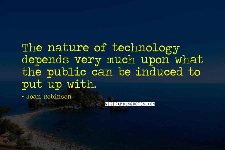 Joan Robinson quotes: The nature of technology depends very much upon what the public can be induced to put up with.
