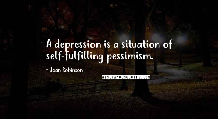 Joan Robinson quotes: A depression is a situation of self-fulfilling pessimism.