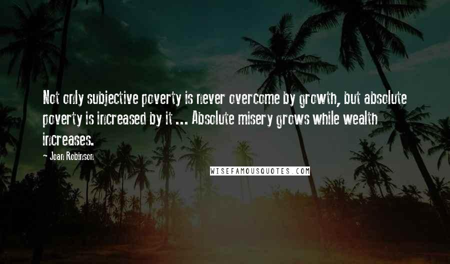 Joan Robinson quotes: Not only subjective poverty is never overcome by growth, but absolute poverty is increased by it ... Absolute misery grows while wealth increases.