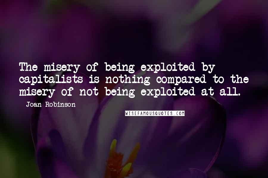 Joan Robinson quotes: The misery of being exploited by capitalists is nothing compared to the misery of not being exploited at all.
