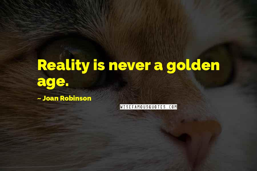 Joan Robinson quotes: Reality is never a golden age.