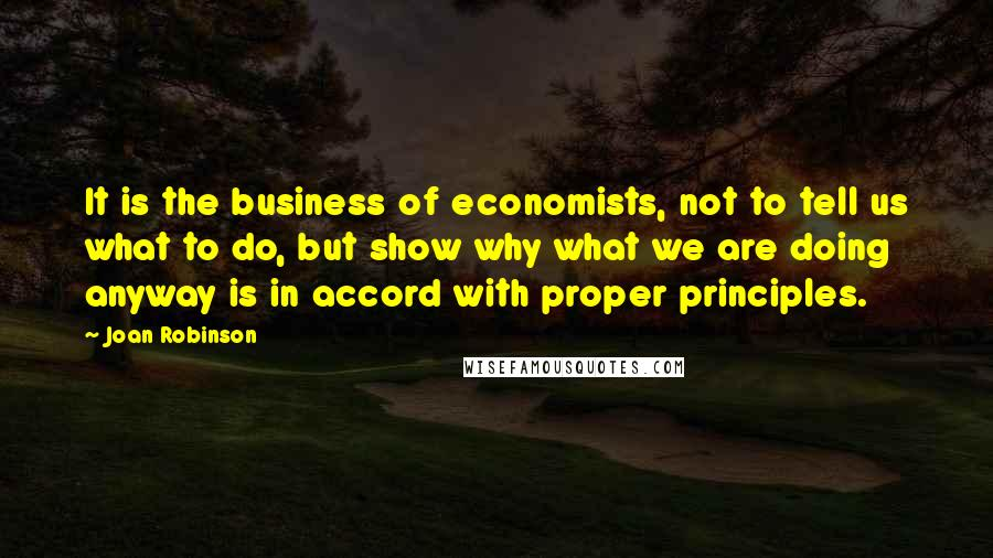 Joan Robinson quotes: It is the business of economists, not to tell us what to do, but show why what we are doing anyway is in accord with proper principles.