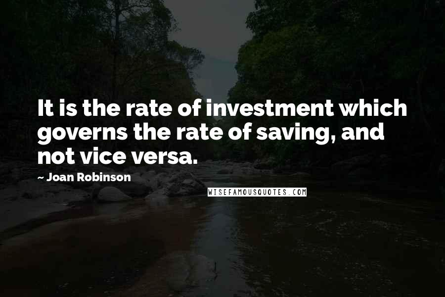Joan Robinson quotes: It is the rate of investment which governs the rate of saving, and not vice versa.