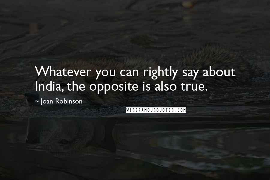 Joan Robinson quotes: Whatever you can rightly say about India, the opposite is also true.
