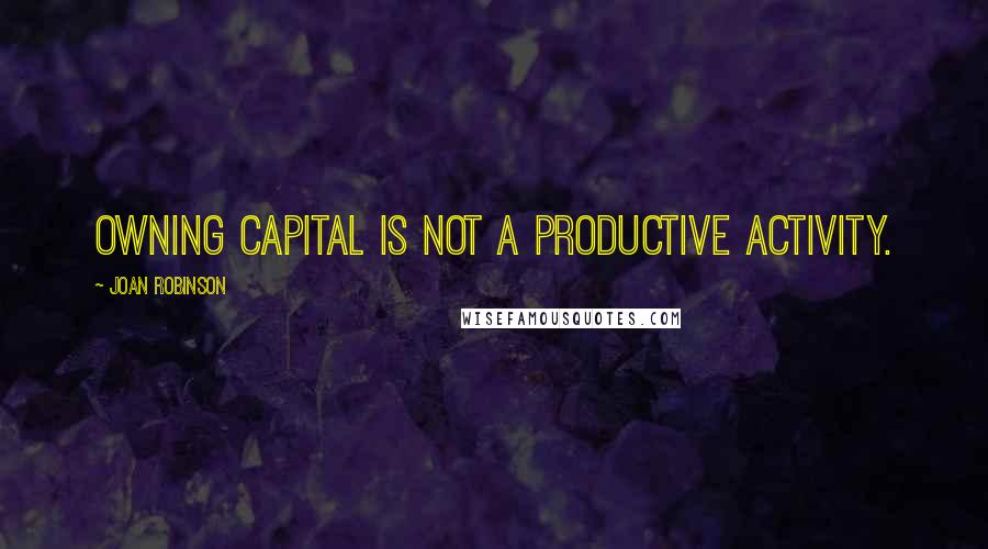 Joan Robinson quotes: Owning capital is not a productive activity.