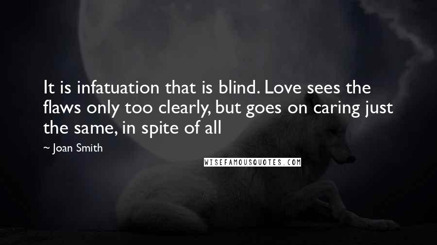 Joan Smith quotes: It is infatuation that is blind. Love sees the flaws only too clearly, but goes on caring just the same, in spite of all