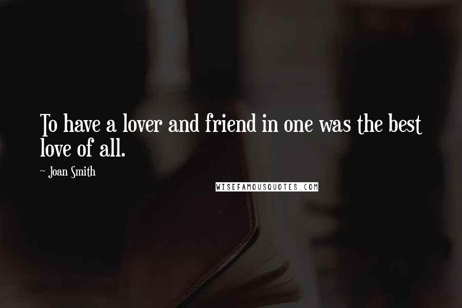 Joan Smith quotes: To have a lover and friend in one was the best love of all.