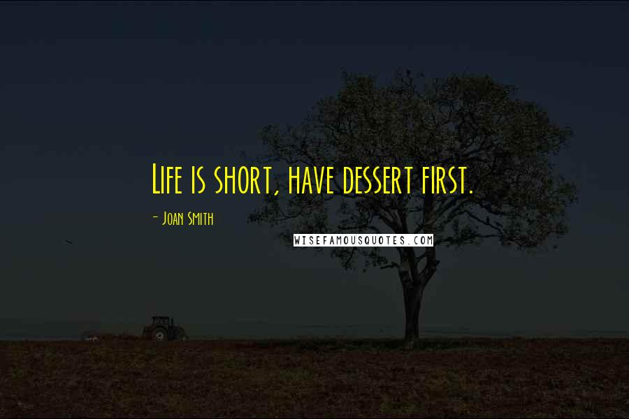 Joan Smith quotes: Life is short, have dessert first.