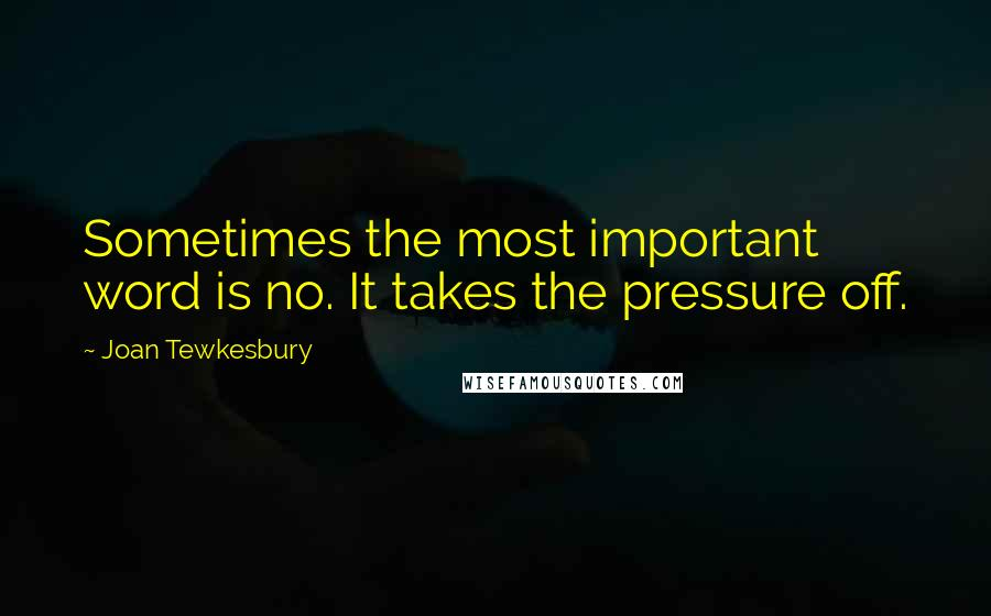Joan Tewkesbury quotes: Sometimes the most important word is no. It takes the pressure off.