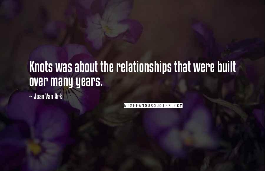 Joan Van Ark quotes: Knots was about the relationships that were built over many years.