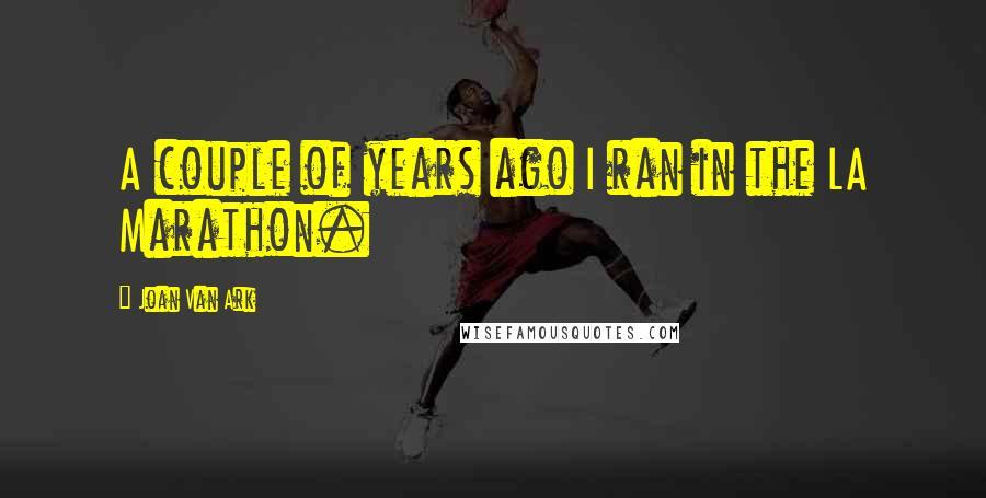 Joan Van Ark quotes: A couple of years ago I ran in the LA Marathon.