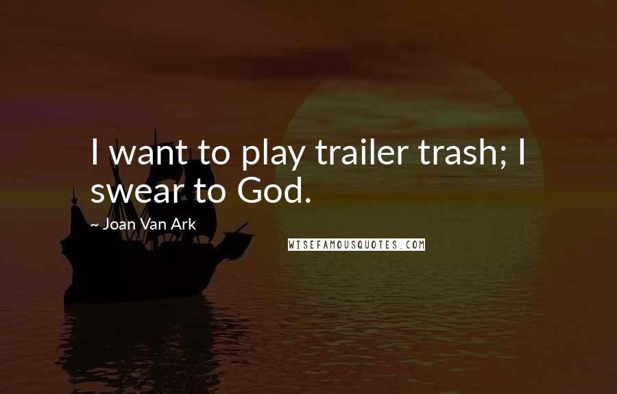 Joan Van Ark quotes: I want to play trailer trash; I swear to God.