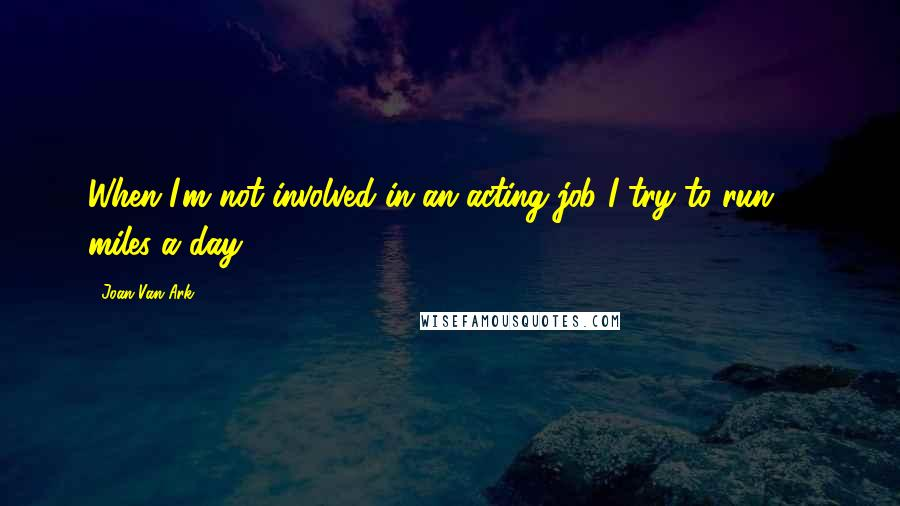 Joan Van Ark quotes: When I'm not involved in an acting job I try to run 10 miles a day.