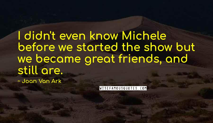 Joan Van Ark quotes: I didn't even know Michele before we started the show but we became great friends, and still are.