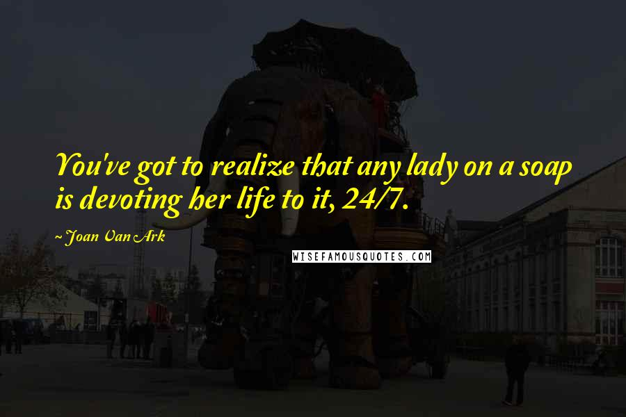 Joan Van Ark quotes: You've got to realize that any lady on a soap is devoting her life to it, 24/7.