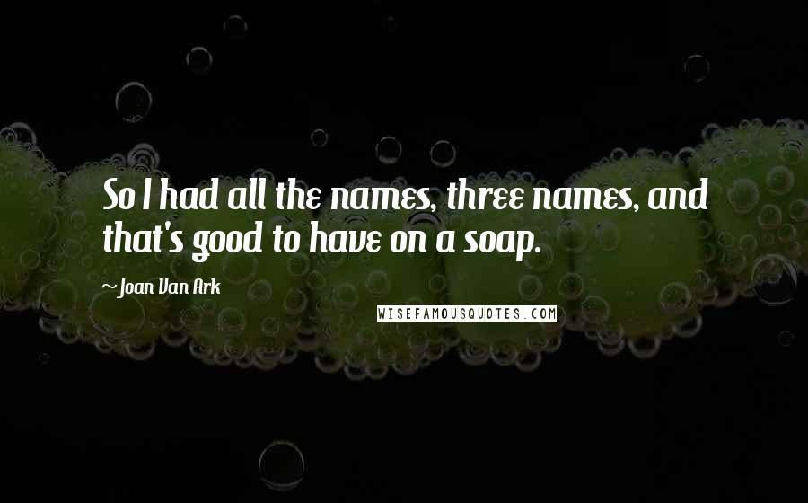 Joan Van Ark quotes: So I had all the names, three names, and that's good to have on a soap.