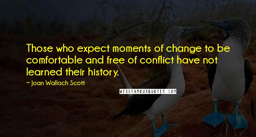 Joan Wallach Scott quotes: Those who expect moments of change to be comfortable and free of conflict have not learned their history.