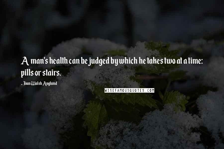 Joan Walsh Anglund quotes: A man's health can be judged by which he takes two at a time: pills or stairs.
