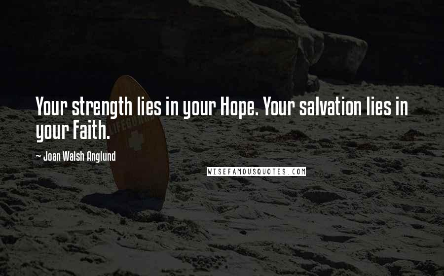 Joan Walsh Anglund quotes: Your strength lies in your Hope. Your salvation lies in your Faith.