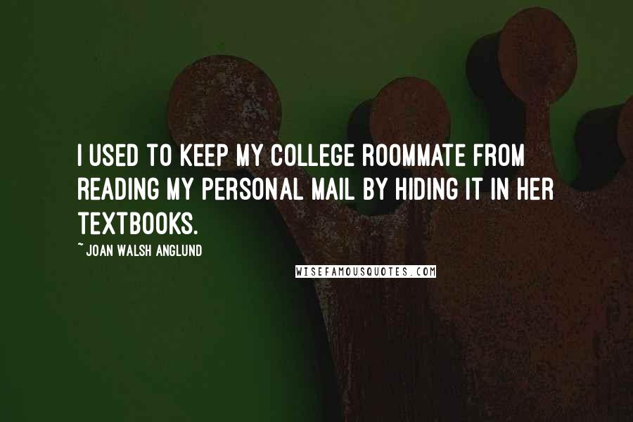 Joan Walsh Anglund quotes: I used to keep my college roommate from reading my personal mail by hiding it in her textbooks.