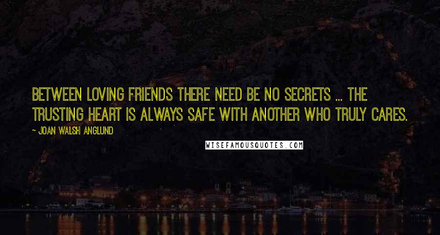 Joan Walsh Anglund quotes: Between loving friends there need be no secrets ... the trusting heart is always safe with another who truly cares.