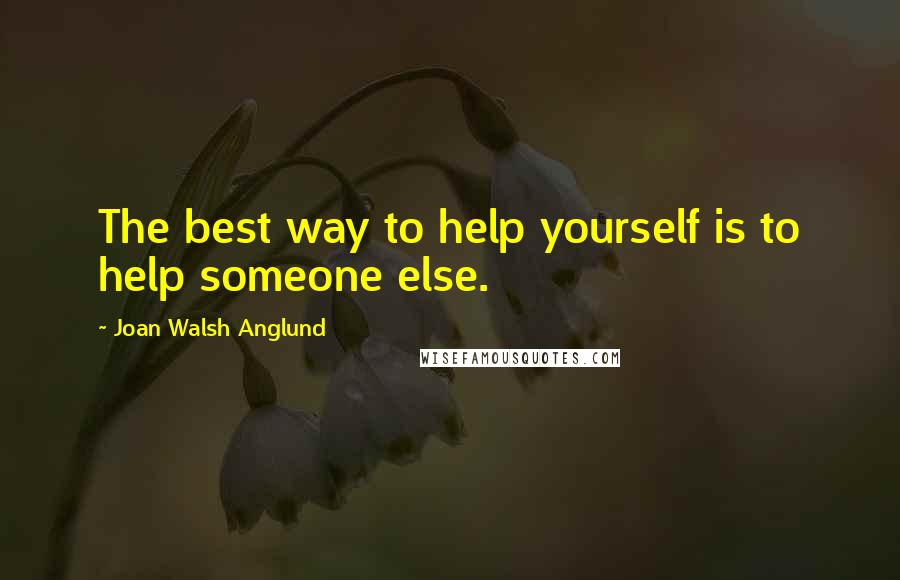 Joan Walsh Anglund quotes: The best way to help yourself is to help someone else.