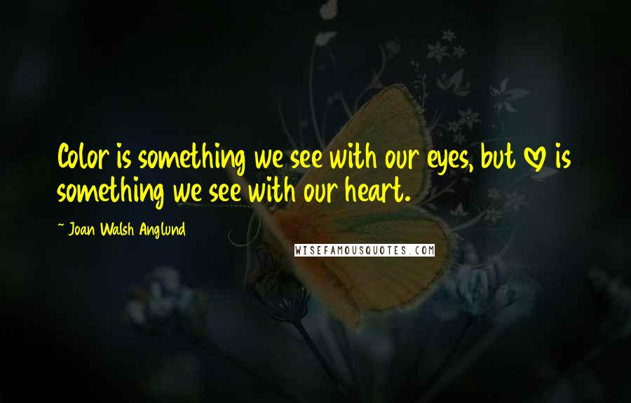 Joan Walsh Anglund quotes: Color is something we see with our eyes, but love is something we see with our heart.