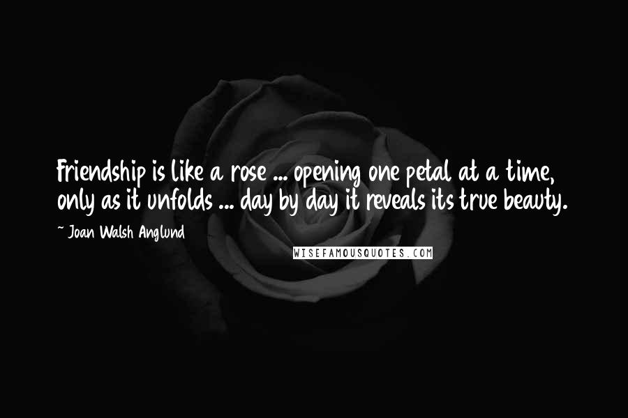 Joan Walsh Anglund quotes: Friendship is like a rose ... opening one petal at a time, only as it unfolds ... day by day it reveals its true beauty.