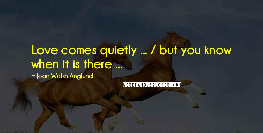 Joan Walsh Anglund quotes: Love comes quietly ... / but you know when it is there ...