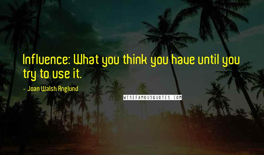 Joan Walsh Anglund quotes: Influence: What you think you have until you try to use it.