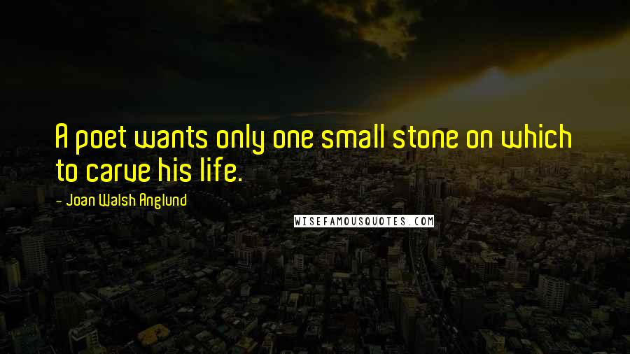 Joan Walsh Anglund quotes: A poet wants only one small stone on which to carve his life.
