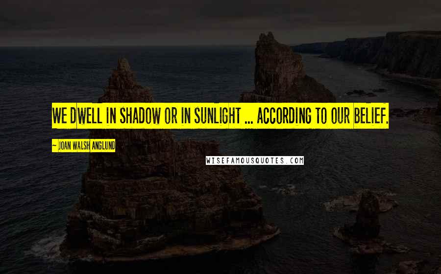Joan Walsh Anglund quotes: We dwell in shadow or in sunlight ... according to our belief.