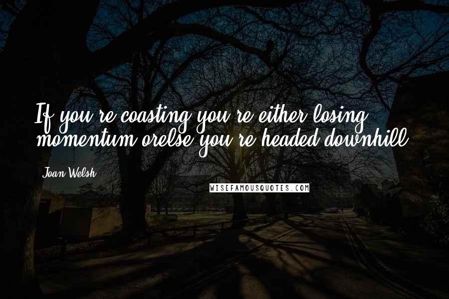 Joan Welsh quotes: If you're coasting,you're either losing momentum orelse you're headed downhill.