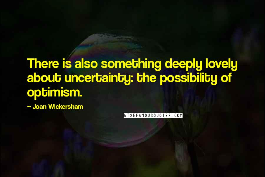 Joan Wickersham quotes: There is also something deeply lovely about uncertainty: the possibility of optimism.
