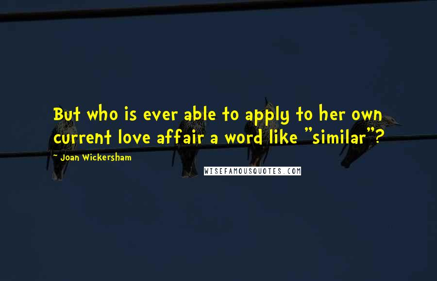 """Joan Wickersham quotes: But who is ever able to apply to her own current love affair a word like """"similar""""?"""