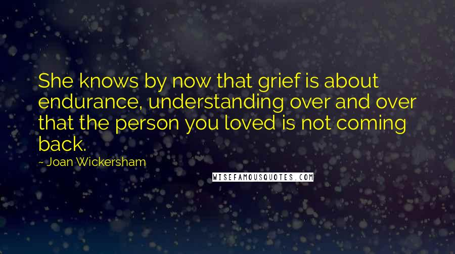 Joan Wickersham quotes: She knows by now that grief is about endurance, understanding over and over that the person you loved is not coming back.