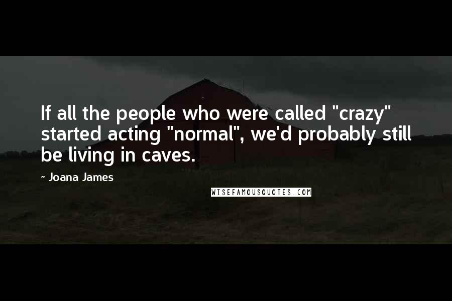 "Joana James quotes: If all the people who were called ""crazy"" started acting ""normal"", we'd probably still be living in caves."