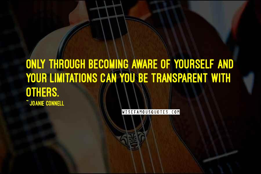 Joanie Connell quotes: Only through becoming aware of yourself and your limitations can you be transparent with others.